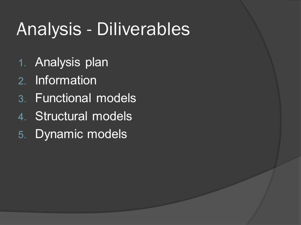 Analysis - Diliverables 1. Analysis plan 2. Information 3. Functional models 4. Structural models 5. Dynamic models