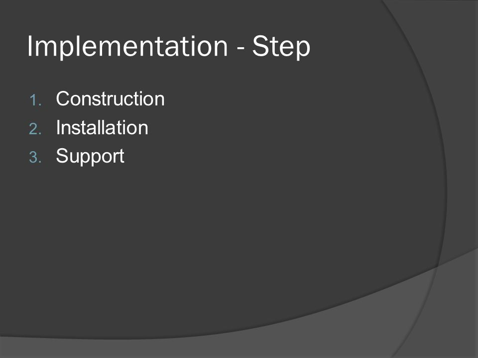 Implementation - Step 1. Construction 2. Installation 3. Support
