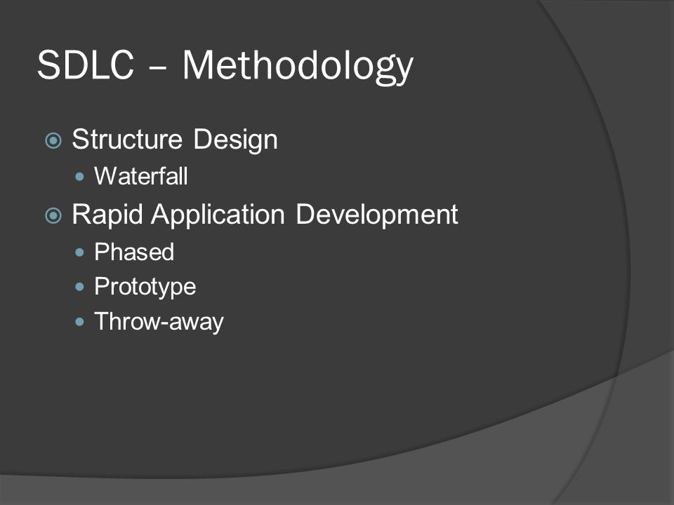 SDLC – Methodology  Structure Design Waterfall  Rapid Application Development Phased Prototype Throw-away