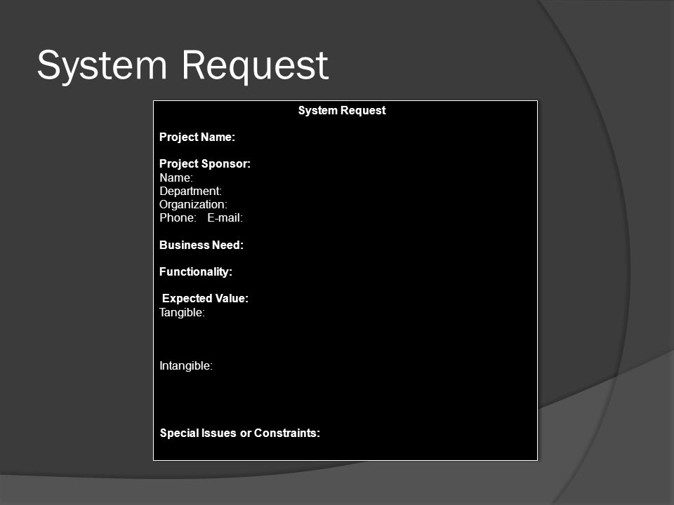 System Request Project Name: Project Sponsor: Name: Department: Organization: Phone: E-mail: Business Need: Functionality: Expected Value: Tangible: Intangible: Special Issues or Constraints: System Request Project Name: Project Sponsor: Name: Department: Organization: Phone: E-mail: Business Need: Functionality: Expected Value: Tangible: Intangible: Special Issues or Constraints: