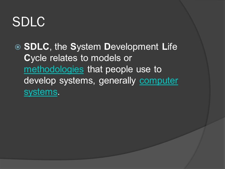 SDLC  SDLC, the System Development Life Cycle relates to models or methodologies that people use to develop systems, generally computer systems. meth