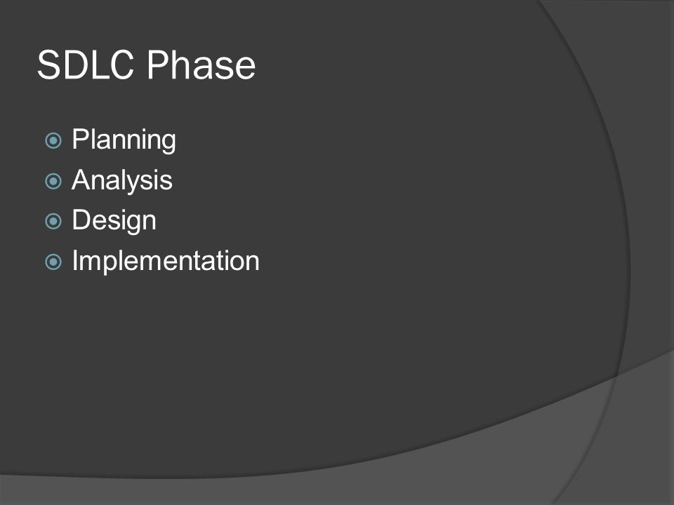 SDLC Phase  Planning - Why build the System. Analysis -Who, what when where will system be.