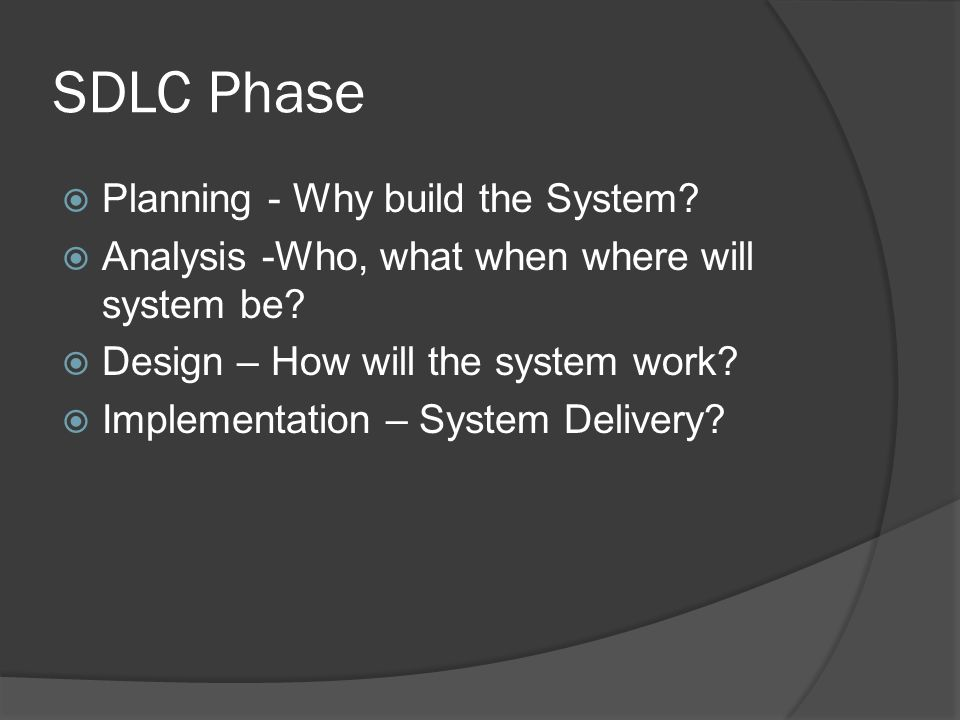 SDLC Phase  Planning - Why build the System.  Analysis -Who, what when where will system be.