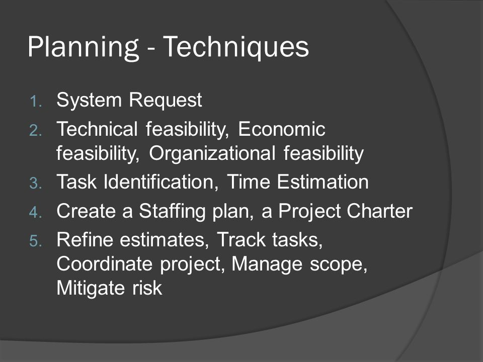 Planning - Techniques 1. System Request 2. Technical feasibility, Economic feasibility, Organizational feasibility 3. Task Identification, Time Estima
