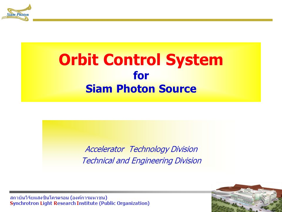 สถาบันวิจัยแสงซินโครตรอน (องค์การมหาชน) Synchrotron Light Research Institute (Public Organization) Orbit Control System for Siam Photon Source Accelerator Technology Division Technical and Engineering Division