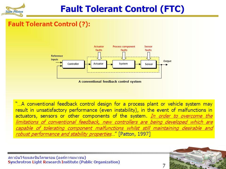 สถาบันวิจัยแสงซินโครตรอน (องค์การมหาชน) Synchrotron Light Research Institute (Public Organization) 7 Fault Tolerant Control (FTC) Fault Tolerant Control ( ): Controller SystemActuator Sensor Reference inputs Actuator faults Process component faults Sensor faults Output A conventional feedback control system …A conventional feedback control design for a process plant or vehicle system may result in unsatisfactory performance (even instability), in the event of malfunctions in actuators, sensors or other components of the system.