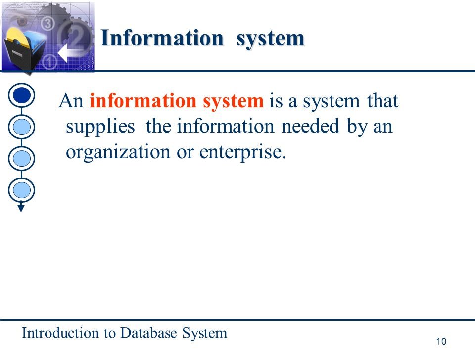 Introduction to Database System 10 Information system An information system is a system that supplies the information needed by an organization or enterprise.