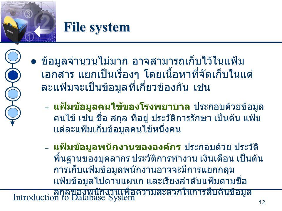 Introduction to Database System 12 File system ข้อมูลจำนวนไม่มาก อาจสามารถเก็บไว้ในแฟ้ม เอกสาร แยกเป็นเรื่องๆ โดยเนื้อหาที่จัดเก็บในแต่ ละแฟ้มจะเป็นข้อมูลที่เกี่ยวข้องกัน เช่น – แฟ้มข้อมูลคนไข้ของโรงพยาบาล ประกอบด้วยข้อมูล คนไข้ เช่น ชื่อ สกุล ที่อยู่ ประวัติการรักษา เป็นต้น แฟ้ม แต่ละแฟ้มเก็บข้อมูลคนไข้หนึ่งคน – แฟ้มข้อมูลพนักงานขององค์กร ประกอบด้วย ประวัติ พื้นฐานของบุคลากร ประวัติการทำงาน เงินเดือน เป็นต้น การเก็บแฟ้มข้อมูลพนักงานอาจจะมีการแยกกลุ่ม แฟ้มข้อมูลไปตามแผนก และเรียงลำดับแฟ้มตามชื่อ สกุลของพนักงานเพื่อความสะดวกในการสืบค้นข้อมูล