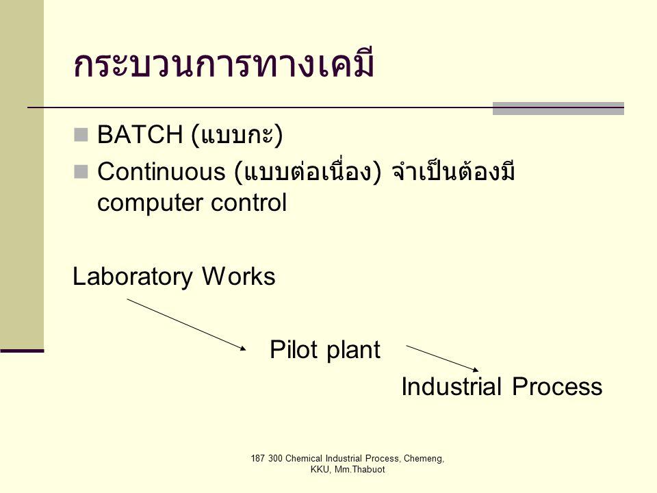 187 300 Chemical Industrial Process, Chemeng, KKU, Mm.Thabuot กระบวนการทางเคมี BATCH ( แบบกะ ) Continuous ( แบบต่อเนื่อง ) จำเป็นต้องมี computer control Laboratory Works Pilot plant Industrial Process