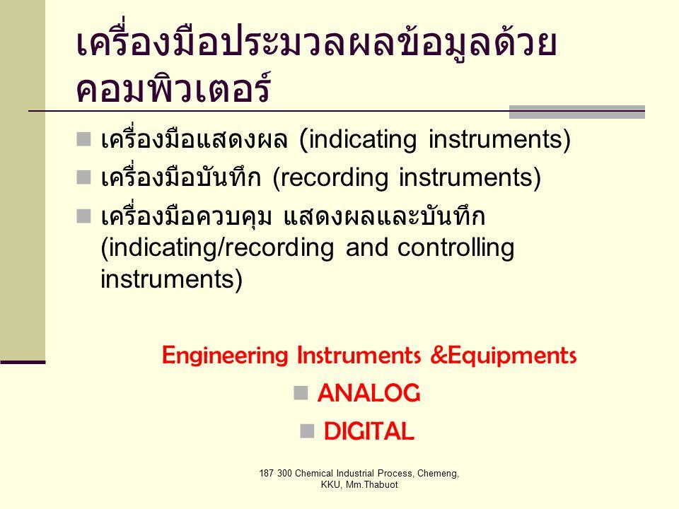 187 300 Chemical Industrial Process, Chemeng, KKU, Mm.Thabuot เครื่องมือประมวลผลข้อมูลด้วย คอมพิวเตอร์ เครื่องมือแสดงผล (indicating instruments) เครื่องมือบันทึก (recording instruments) เครื่องมือควบคุม แสดงผลและบันทึก (indicating/recording and controlling instruments) Engineering Instruments &Equipments ANALOG DIGITAL