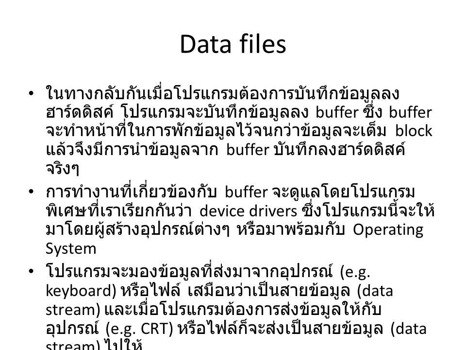 Data files ในทางกลับกันเมื่อโปรแกรมต้องการบันทึกข้อมูลลง ฮาร์ดดิสค์ โปรแกรมจะบันทึกข้อมูลลง buffer ซึ่ง buffer จะทำหน้าที่ในการพักข้อมูลไว้จนกว่าข้อมูลจะเต็ม block แล้วจึงมีการนำข้อมูลจาก buffer บันทึกลงฮาร์ดดิสค์ จริงๆ การทำงานที่เกี่ยวข้องกับ buffer จะดูแลโดยโปรแกรม พิเศษที่เราเรียกกันว่า device drivers ซึ่งโปรแกรมนี้จะให้ มาโดยผู้สร้างอุปกรณ์ต่างๆ หรือมาพร้อมกับ Operating System โปรแกรมจะมองข้อมูลที่ส่งมาจากอุปกรณ์ (e.g.