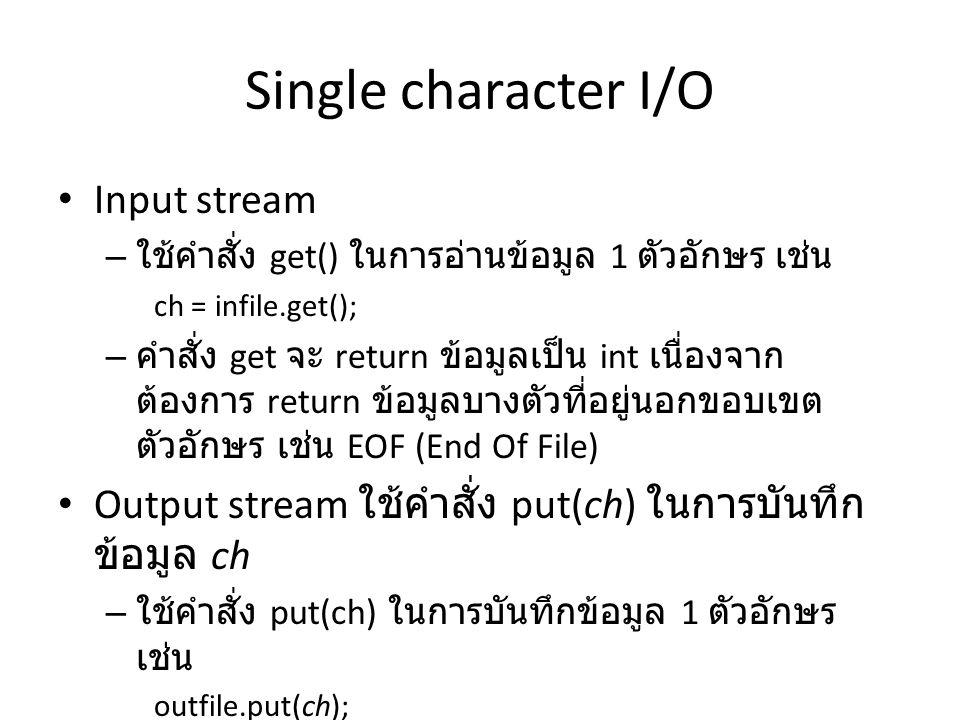 Single character I/O Input stream – ใช้คำสั่ง get() ในการอ่านข้อมูล 1 ตัวอักษร เช่น ch = infile.get(); – คำสั่ง get จะ return ข้อมูลเป็น int เนื่องจาก ต้องการ return ข้อมูลบางตัวที่อยู่นอกขอบเขต ตัวอักษร เช่น EOF (End Of File) Output stream ใช้คำสั่ง put(ch) ในการบันทึก ข้อมูล ch – ใช้คำสั่ง put(ch) ในการบันทึกข้อมูล 1 ตัวอักษร เช่น outfile.put(ch);