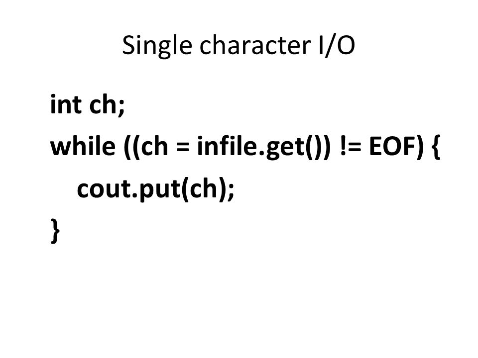 Single character I/O int ch; while ((ch = infile.get()) != EOF) { cout.put(ch); }