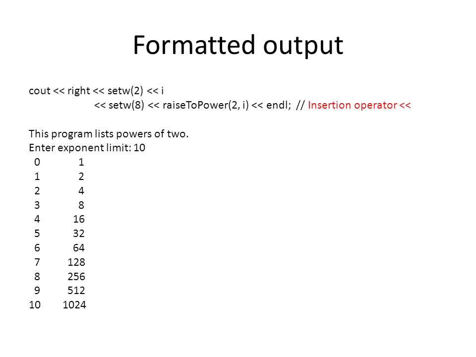 Formatted output cout << right << setw(2) << i << setw(8) << raiseToPower(2, i) << endl; // Insertion operator << This program lists powers of two. En