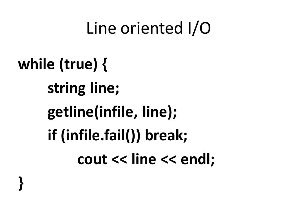 Line oriented I/O while (true) { string line; getline(infile, line); if (infile.fail()) break; cout << line << endl; }