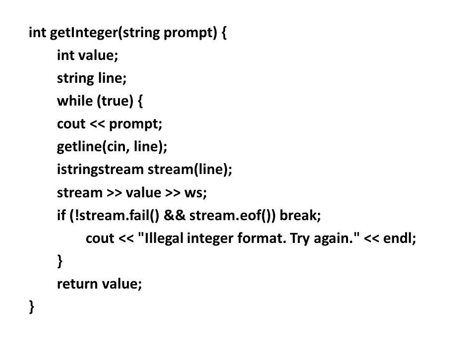 int getInteger(string prompt) { int value; string line; while (true) { cout << prompt; getline(cin, line); istringstream stream(line); stream >> value >> ws; if (!stream.fail() && stream.eof()) break; cout << Illegal integer format.