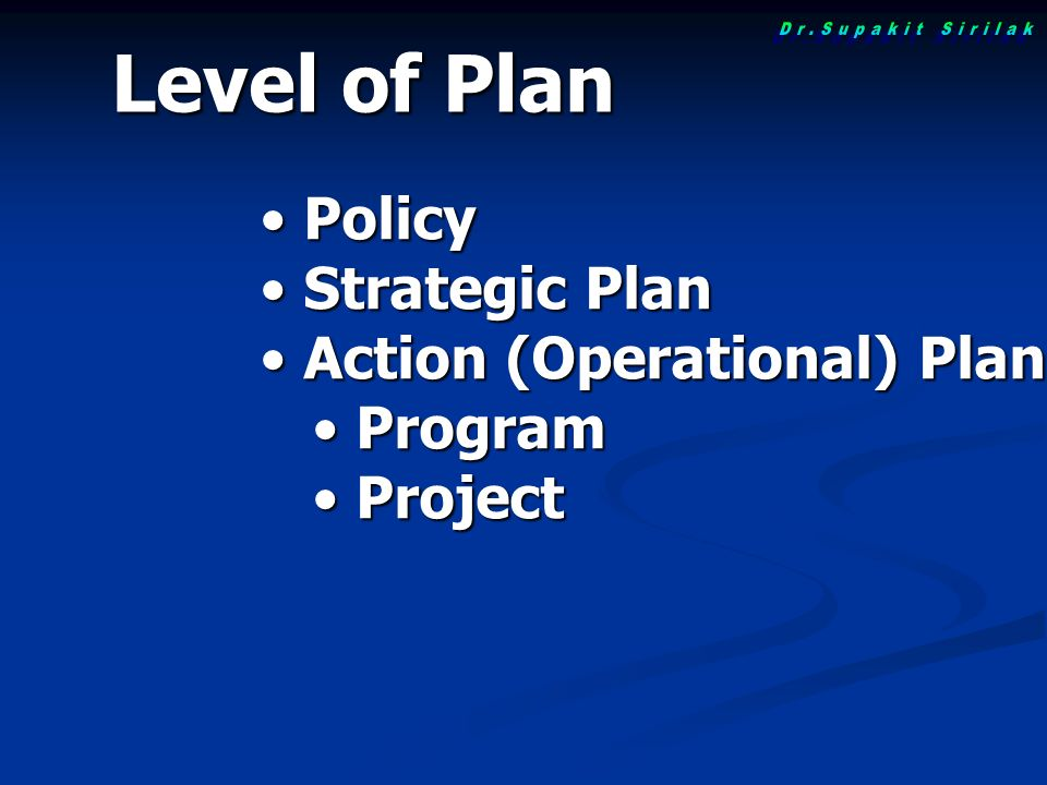 Level of Plan Policy Policy Strategic Plan Strategic Plan Action (Operational) Plan Action (Operational) Plan Program Program Project Project
