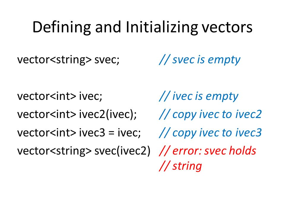 Defining and Initializing vectors vector svec;// svec is empty vector ivec;// ivec is empty vector ivec2(ivec);// copy ivec to ivec2 vector ivec3 = ivec;// copy ivec to ivec3 vector svec(ivec2)// error: svec holds // string