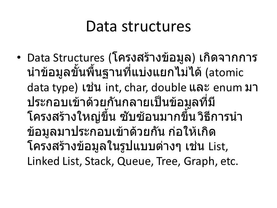 Data structures Data Structures ( โครงสร้างข้อมูล ) เกิดจากการ นำข้อมูลขั้นพื้นฐานที่แบ่งแยกไม่ได้ (atomic data type) เช่น int, char, double และ enum มา ประกอบเข้าด้วยกันกลายเป็นข้อมูลที่มี โครงสร้างใหญ่ขึ้น ซับซ้อนมากขึ้น วิธีการนำ ข้อมูลมาประกอบเข้าด้วยกัน ก่อให้เกิด โครงสร้างข้อมูลในรูปแบบต่างๆ เช่น List, Linked List, Stack, Queue, Tree, Graph, etc.