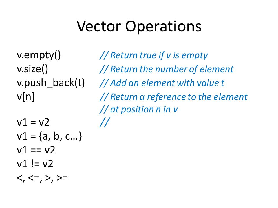 Vector Operations v.empty() // Return true if v is empty v.size() // Return the number of element v.push_back(t) // Add an element with value t v[n] // Return a reference to the element // at position n in v v1 = v2// v1 = {a, b, c…} v1 == v2 v1 != v2, >=