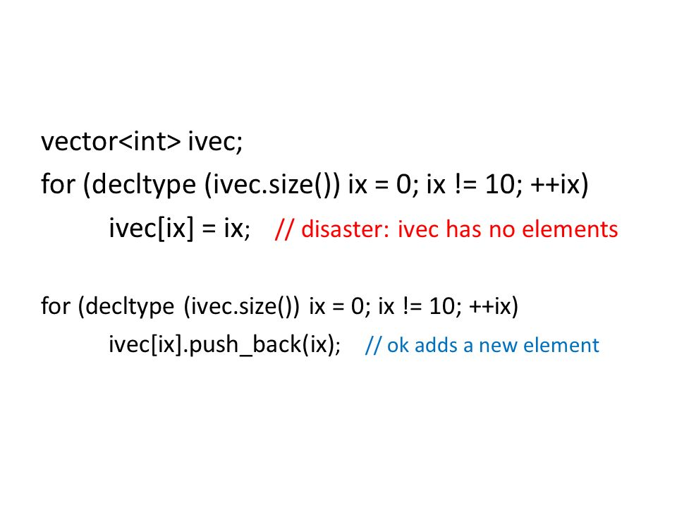 vector ivec; for (decltype (ivec.size()) ix = 0; ix != 10; ++ix) ivec[ix] = ix ; // disaster: ivec has no elements for (decltype (ivec.size()) ix = 0; ix != 10; ++ix) ivec[ix].push_back(ix) ; // ok adds a new element