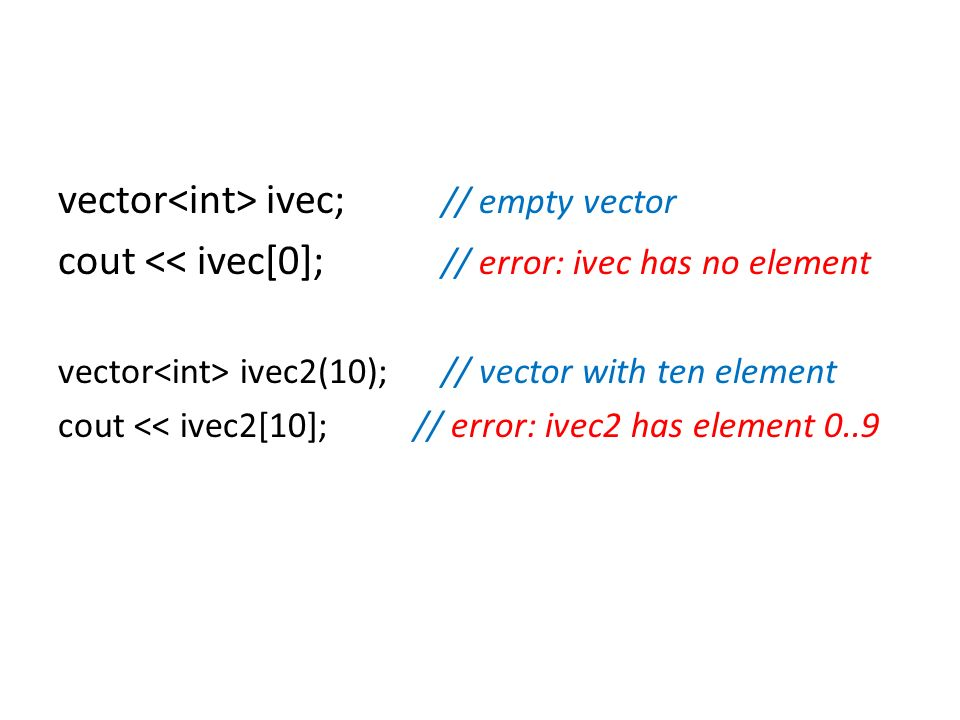 vector ivec; // empty vector cout << ivec[0]; // error: ivec has no element vector ivec2(10);// vector with ten element cout << ivec2[10]; // error: i