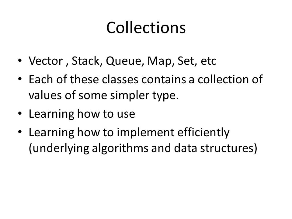 Collections Vector, Stack, Queue, Map, Set, etc Each of these classes contains a collection of values of some simpler type.