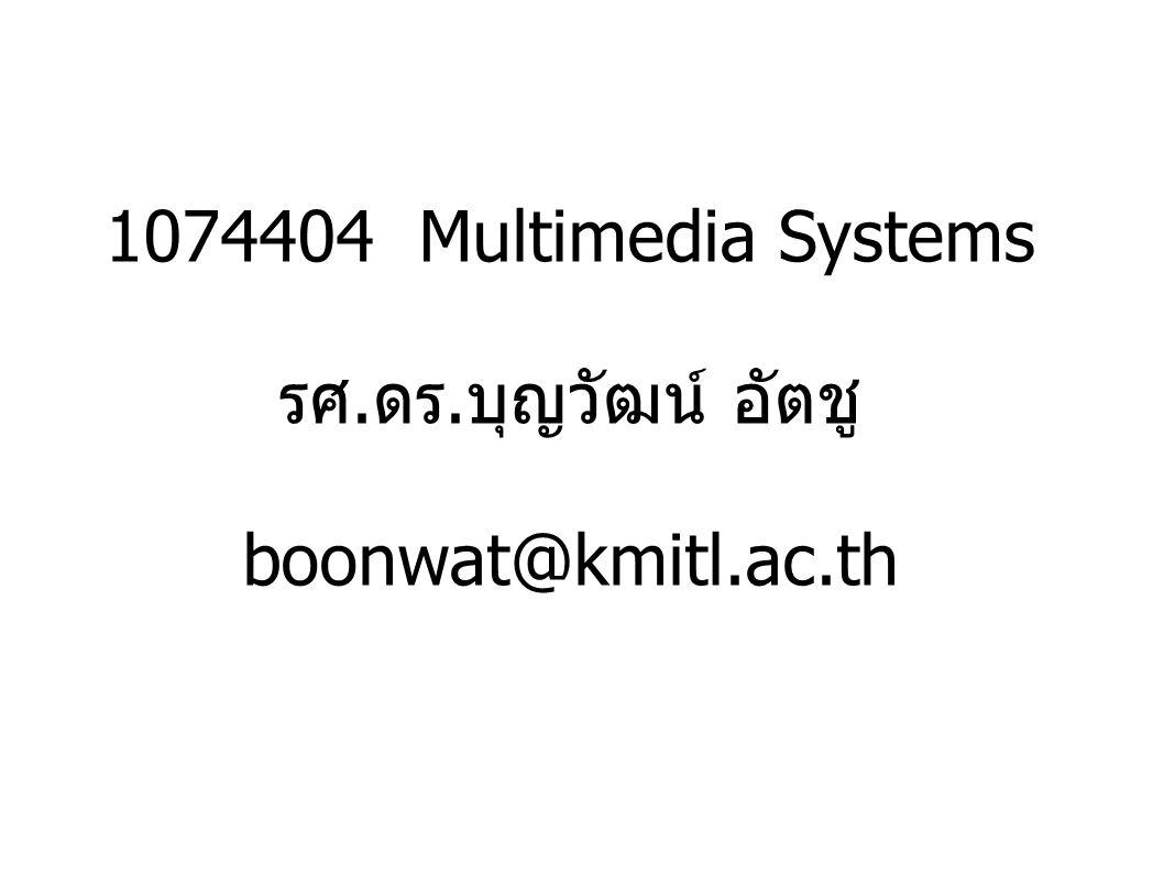 1074404 Multimedia Systems รศ. ดร. บุญวัฒน์ อัตชู boonwat@kmitl.ac.th