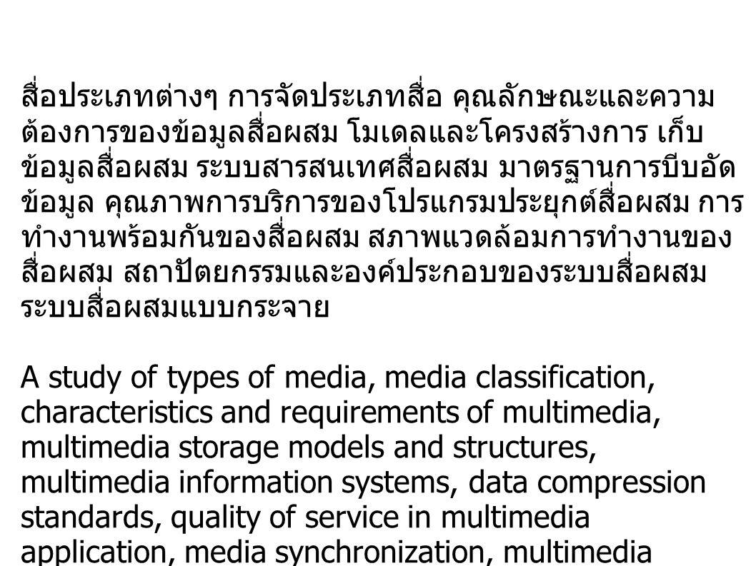 สื่อประเภทต่างๆ การจัดประเภทสื่อ คุณลักษณะและความ ต้องการของข้อมูลสื่อผสม โมเดลและโครงสร้างการ เก็บ ข้อมูลสื่อผสม ระบบสารสนเทศสื่อผสม มาตรฐานการบีบอัด ข้อมูล คุณภาพการบริการของโปรแกรมประยุกต์สื่อผสม การ ทำงานพร้อมกันของสื่อผสม สภาพแวดล้อมการทำงานของ สื่อผสม สถาปัตยกรรมและองค์ประกอบของระบบสื่อผสม ระบบสื่อผสมแบบกระจาย A study of types of media, media classification, characteristics and requirements of multimedia, multimedia storage models and structures, multimedia information systems, data compression standards, quality of service in multimedia application, media synchronization, multimedia system environment, multimedia system architecture and components, distributed multimedia systems.