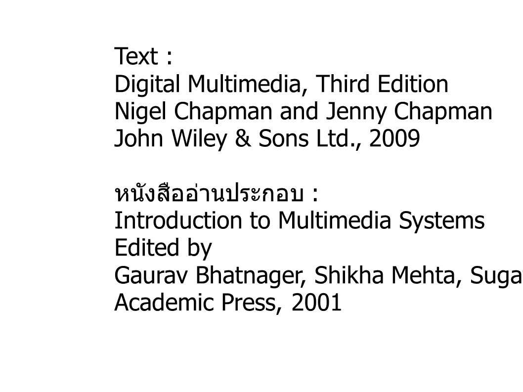 Text : Digital Multimedia, Third Edition Nigel Chapman and Jenny Chapman John Wiley & Sons Ltd., 2009 หนังสืออ่านประกอบ : Introduction to Multimedia Systems Edited by Gaurav Bhatnager, Shikha Mehta, Sugata Mitra Academic Press, 2001