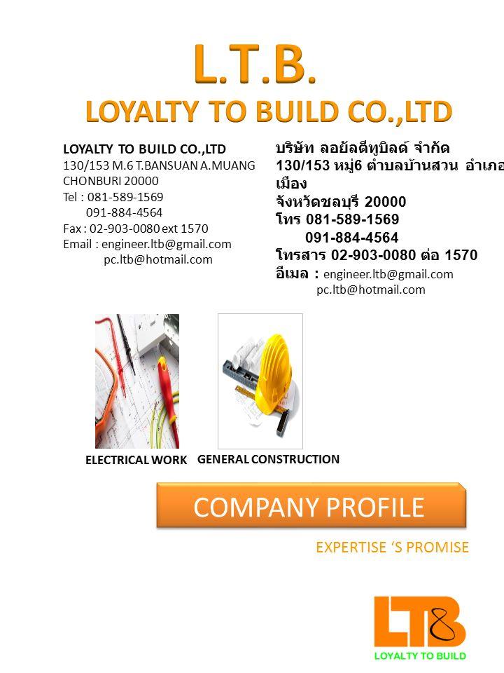 CONTACT US LOYALTY TO BUILD CO.,LTD 130/153 M.6 T.BANSUAN A.MUANG CHONBURI 20000 Tel 081-589-1569 091-884-4564 Fax : 02-903-0080 ext 1570 Email : engineer.ltb@gmail.com pc.ltb@hotmail.com บริษัท ลอยัลตีทูบิลด์ จำกัด 130/153 หมู่ 6 ตำบลบ้านสวน อำเภอเมือง จังหวัดชลบุรี 20000 โทร 081-589-1569 091-589-1569 โทรสาร 02-903-0080 ต่อ 1570 อีเมล : engineer.ltb@gmail.com pc.ltb@hotmail.com
