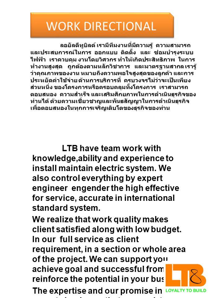 WORK DIRECTIONAL ลอยัลตีทูบิลด์ เรามีทีมงานที่มีความรู้ ความสามารถ และประสบการณ์ในการ ออกแบบ ติดตั้ง และ ซ่อมบำรุงระบบ ไฟฟ้า เราควบคุม งานโดยวิศวกร ทำให้เกิดประสิทธิภาพ ในการ ทำงานสูงสุด ถูกต้องตามหลักวิชาการ และมาตรฐานสากล เรารู้ ว่าคุณภาพของงาน หมายถึงความพอใจสูงสุดของลูกค้า และการ ประหยัดค่าใช้จ่าย ด้านการบริการที่ ครบวงจรไม่ว่าจะเป็นเพียง ส่วนหนึ่ง ของโครงการหรือครอบคลุมทั้งโครงการ เราสามารถ ตอบสนอง ความสำเร็จ และเสริมศักยภาพในการดำเนินธุรกิจของ ท่านได้ ด้วยความเชี่ยวชาญและพันธสัญญาในการดำเนินธุรกิจ เพื่อตอบสนองในทุกการเจริญเติบโตของธุรกิจของท่าน LTB have team work with knowledge,ability and experience to install maintain electric system.