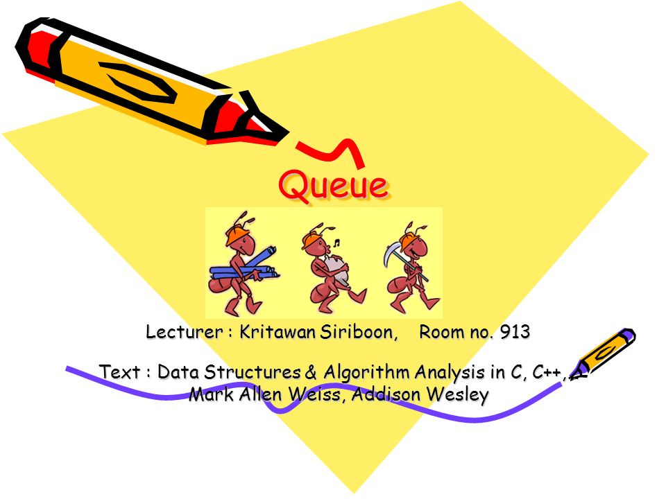 QueueQueue Lecturer : Kritawan Siriboon, Room no. 913 Text : Data Structures & Algorithm Analysis in C, C++,… Mark Allen Weiss, Addison Wesley