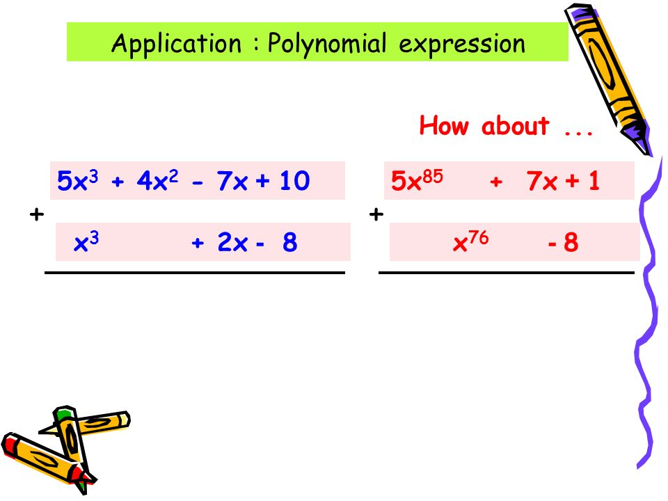 Application : Polynomial expression 5x 3 + 4x 2 - 7x + 10 x 3 + 2x - 8 + How about...