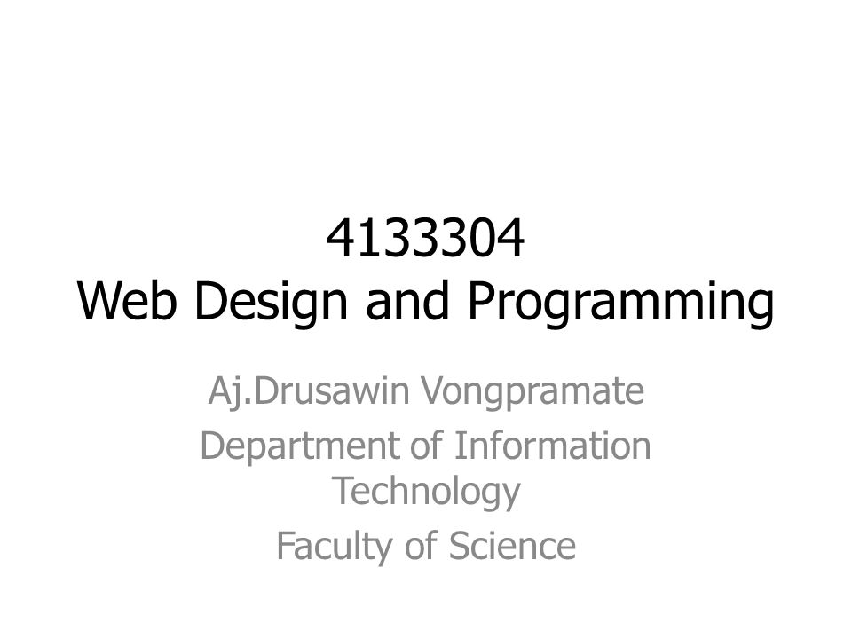 4133304 Web Design and Programming Aj.Drusawin Vongpramate Department of Information Technology Faculty of Science