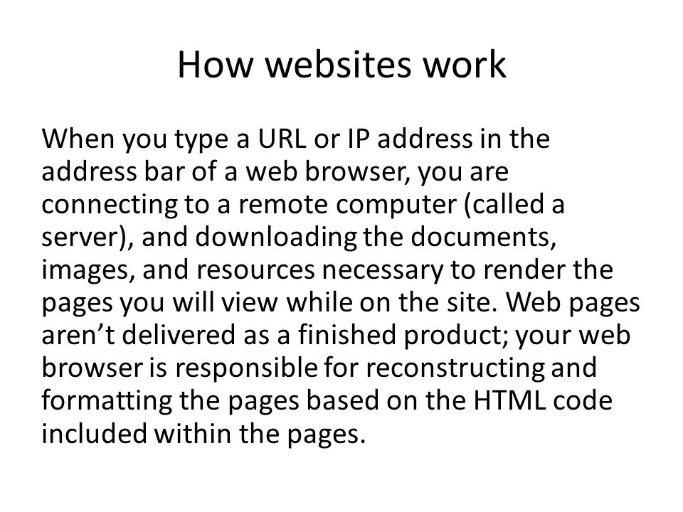 How websites work When you type a URL or IP address in the address bar of a web browser, you are connecting to a remote computer (called a server), an