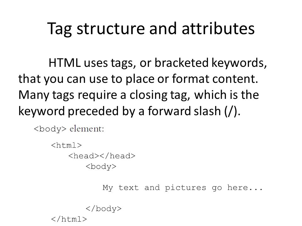 Tag structure and attributes HTML uses tags, or bracketed keywords, that you can use to place or format content. Many tags require a closing tag, whic