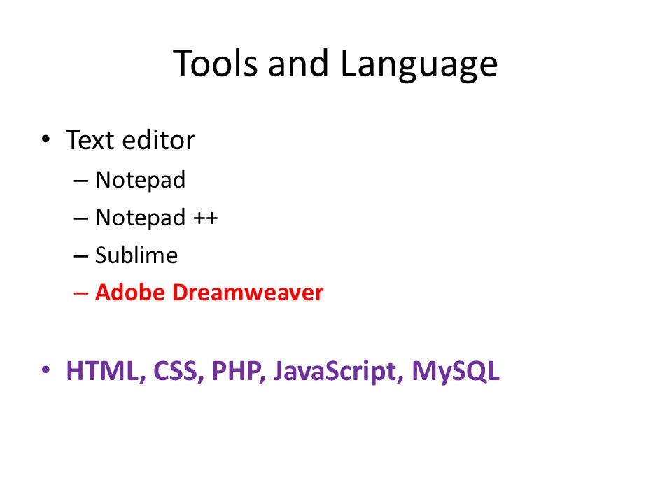 Tools and Language Text editor – Notepad – Notepad ++ – Sublime – Adobe Dreamweaver HTML, CSS, PHP, JavaScript, MySQL
