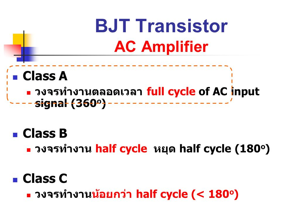 BJT Transistor AC Amplifier Class A วงจรทำงานตลอดเวลา full cycle of AC input signal (360 o ) Class B วงจรทำงาน half cycle หยุด half cycle (180 o ) Cla