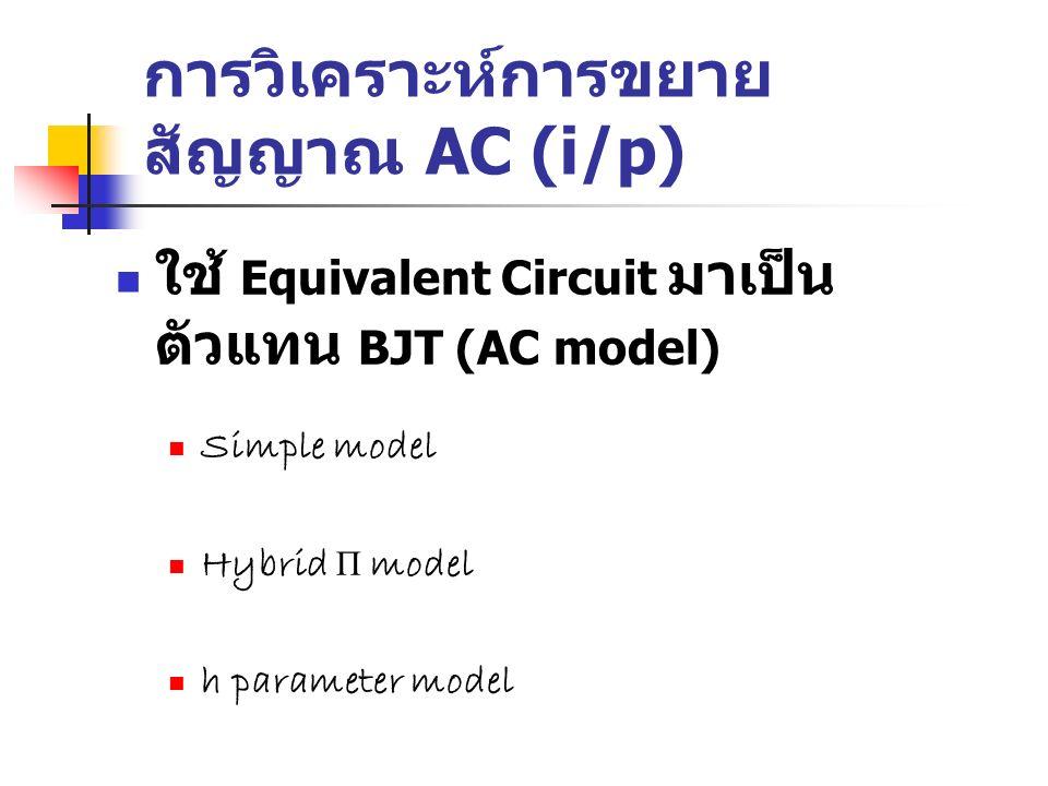 การวิเคราะห์การขยาย สัญญาณ AC (i/p) ใช้ Equivalent Circuit มาเป็น ตัวแทน BJT (AC model) Simple model Hybrid Π model h parameter model