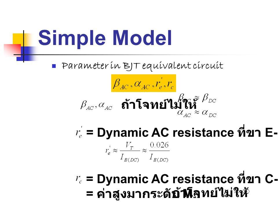 Simple Model Parameter in BJT equivalent circuit ถ้าโจทย์ไม่ให้ = Dynamic AC resistance ที่ขา E-B = Dynamic AC resistance ที่ขา C-B = ค่าสูงมากระดับ M