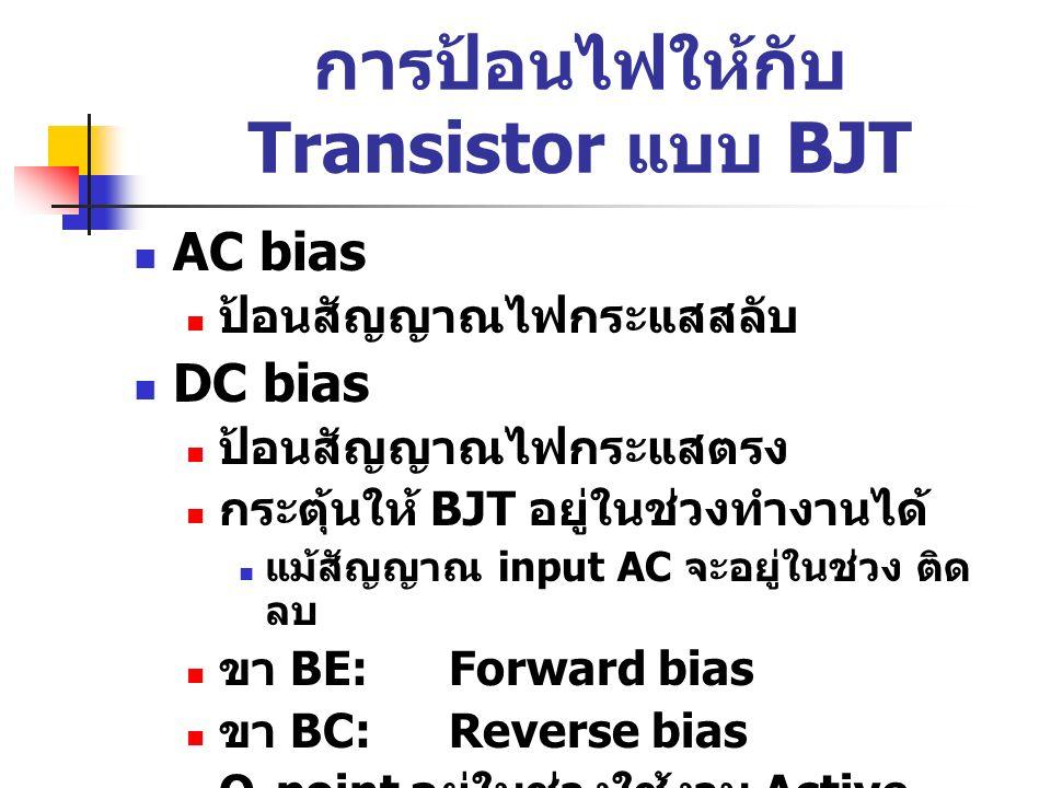 การป้อนไฟให้กับ Transistor แบบ BJT AC bias ป้อนสัญญาณไฟกระแสสลับ DC bias ป้อนสัญญาณไฟกระแสตรง กระตุ้นให้ BJT อยู่ในช่วงทำงานได้ แม้สัญญาณ input AC จะอ