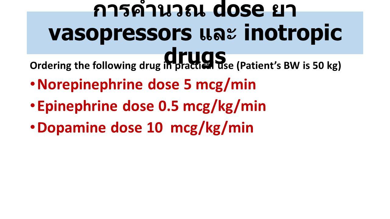 การคำนวณ dose ยา vasopressors และ inotropic drugs Ordering the following drug in practical use (Patient's BW is 50 kg) Norepinephrine dose 5 mcg/min E
