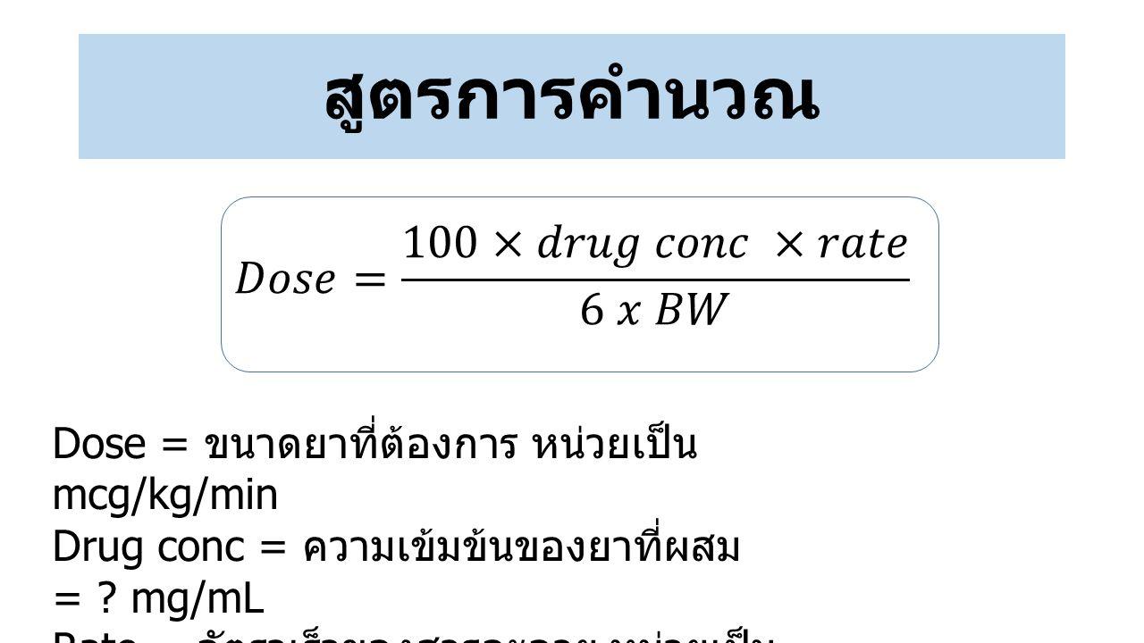 สูตรการคำนวณ Dose = ขนาดยาที่ต้องการ หน่วยเป็น mcg/kg/min Drug conc = ความเข้มข้นของยาที่ผสม = ? mg/mL Rate = อัตราเร็วของสารละลาย หน่วยเป็น mL/h. BW