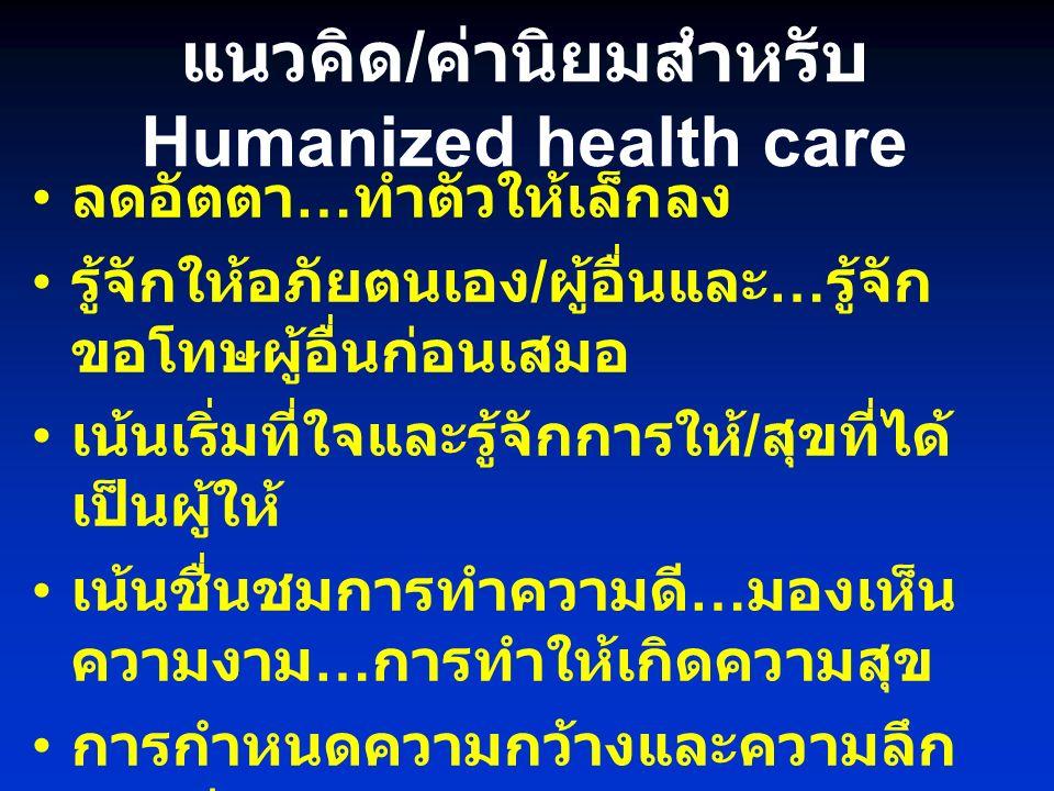แนวคิด / ค่านิยมสำหรับ Humanized health care ลดอัตตา … ทำตัวให้เล็กลง รู้จักให้อภัยตนเอง / ผู้อื่นและ … รู้จัก ขอโทษผู้อื่นก่อนเสมอ เน้นเริ่มที่ใจและรู้จักการให้ / สุขที่ได้ เป็นผู้ให้ เน้นชื่นชมการทำความดี … มองเห็น ความงาม … การทำให้เกิดความสุข การกำหนดความกว้างและความลึก ของชีวิต การสร้างและขยายเมล็ดพันธ์แห่ง ความดี