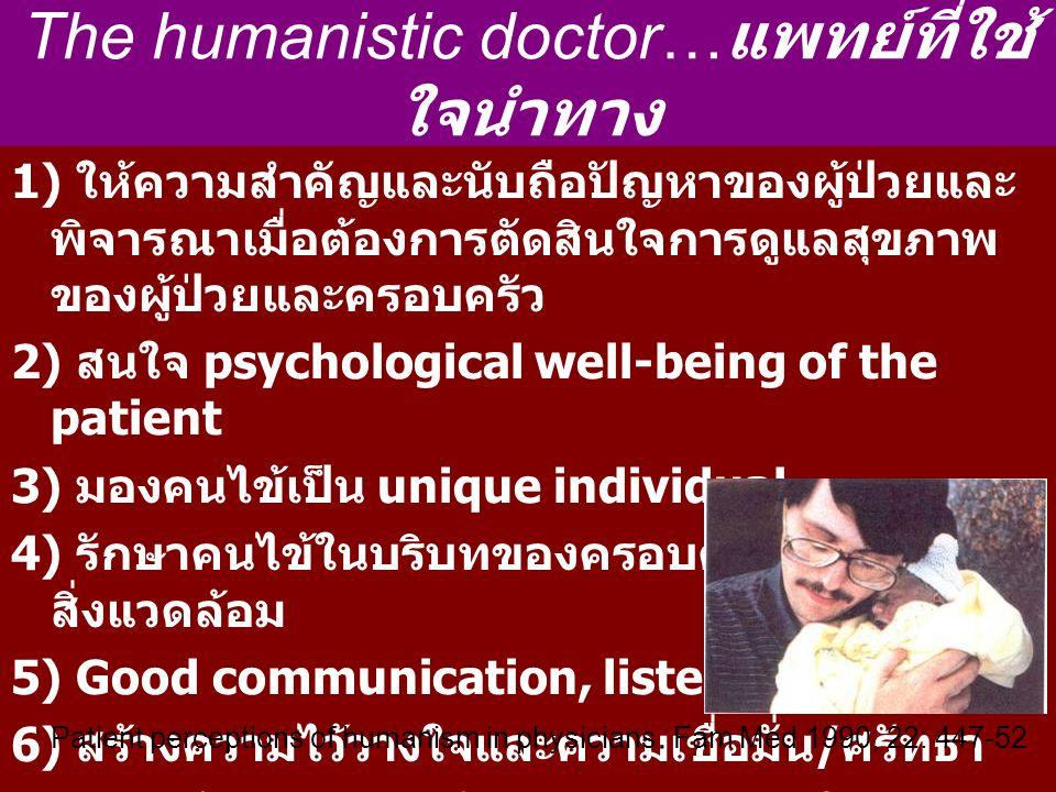 The humanistic doctor… แพทย์ที่ใช้ ใจนำทาง 1) ให้ความสำคัญและนับถือปัญหาของผู้ป่วยและ พิจารณาเมื่อต้องการตัดสินใจการดูแลสุขภาพ ของผู้ป่วยและครอบครัว 2) สนใจ psychological well-being of the patient 3) มองคนไข้เป็น unique individual 4) รักษาคนไข้ในบริบทของครอบครัว สังคม และ สิ่งแวดล้อม 5) Good communication, listening skills 6) สร้างความไว้วางใจและความเชื่อมั่น / ศรัทธา 7) การสร้างความอบอุ่นและแรงบันดาลใจ 8) มีความเห็นอกเห็นใจกัน Patient perceptions of humanism in physicians.