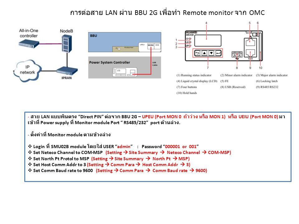 การต่อสาย LAN ผ่าน BBU 2G เพื่อทำ Remote monitor จาก OMC - สาย LAN แบบพินตรง Direct PIN ต่อจาก BBU 2G – UPEU (Port MON 0 ถ้าว่าง หรือ MON 1) หรือ UEIU (Port MON 0) มา เข้าที่ Power supply ที่ Monitor module Port RS485/232 port ด้านล่าง.