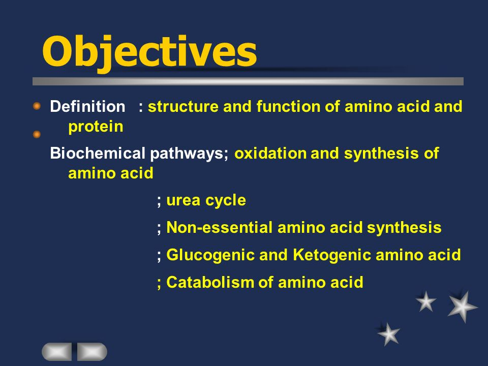 Objectives Definition : structure and function of amino acid and protein Biochemical pathways; oxidation and synthesis of amino acid ; urea cycle ; Non-essential amino acid synthesis ; Glucogenic and Ketogenic amino acid ; Catabolism of amino acid