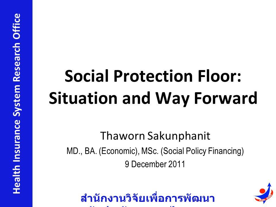 สำนักงานวิจัยเพื่อการพัฒนา หลักประกันสุขภาพไทย Health Insurance System Research Office Social Protection Floor: Situation and Way Forward Thaworn Sakunphanit MD., BA.