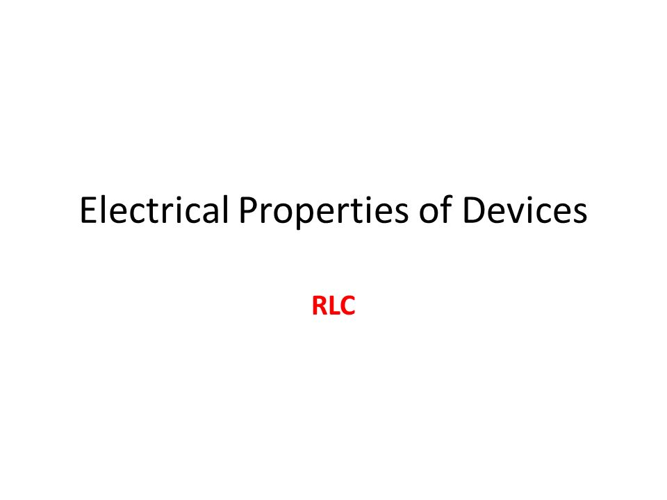 Electrical Properties of Devices RLC